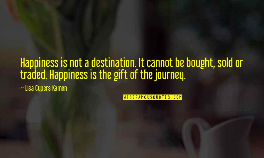 Life Is A Gift Quotes By Lisa Cypers Kamen: Happiness is not a destination. It cannot be