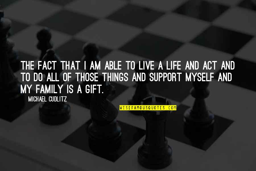 Life Is A Gift Quotes By Michael Cudlitz: The fact that I am able to live