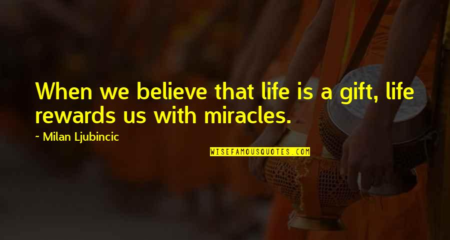 Life Is A Gift Quotes By Milan Ljubincic: When we believe that life is a gift,