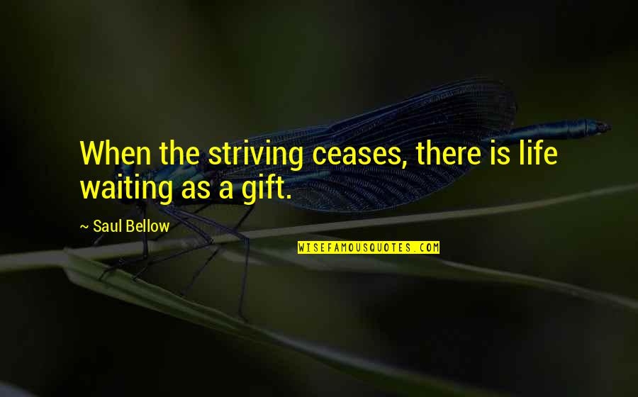 Life Is A Gift Quotes By Saul Bellow: When the striving ceases, there is life waiting