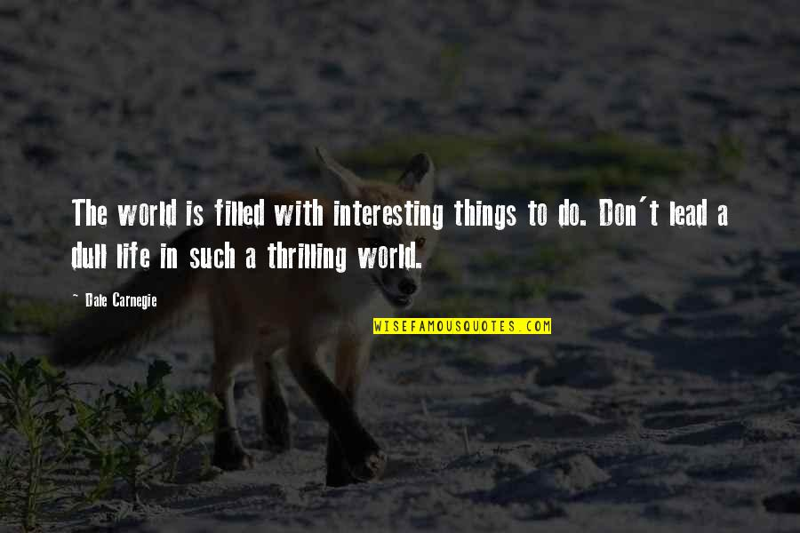 Life Is Filled With Quotes By Dale Carnegie: The world is filled with interesting things to