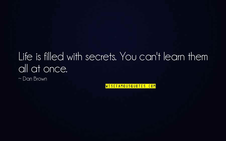 Life Is Filled With Quotes By Dan Brown: Life is filled with secrets. You can't learn