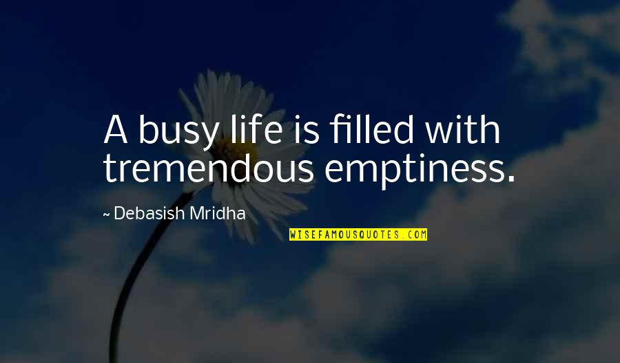 Life Is Filled With Quotes By Debasish Mridha: A busy life is filled with tremendous emptiness.