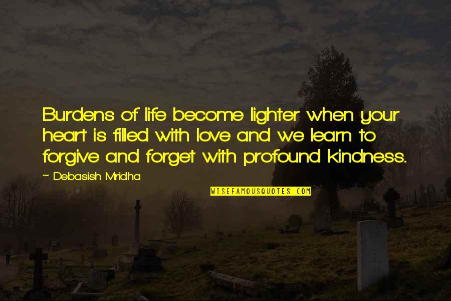 Life Is Filled With Quotes By Debasish Mridha: Burdens of life become lighter when your heart