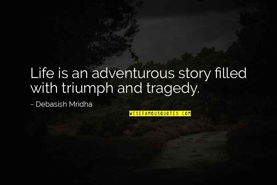 Life Is Filled With Quotes By Debasish Mridha: Life is an adventurous story filled with triumph
