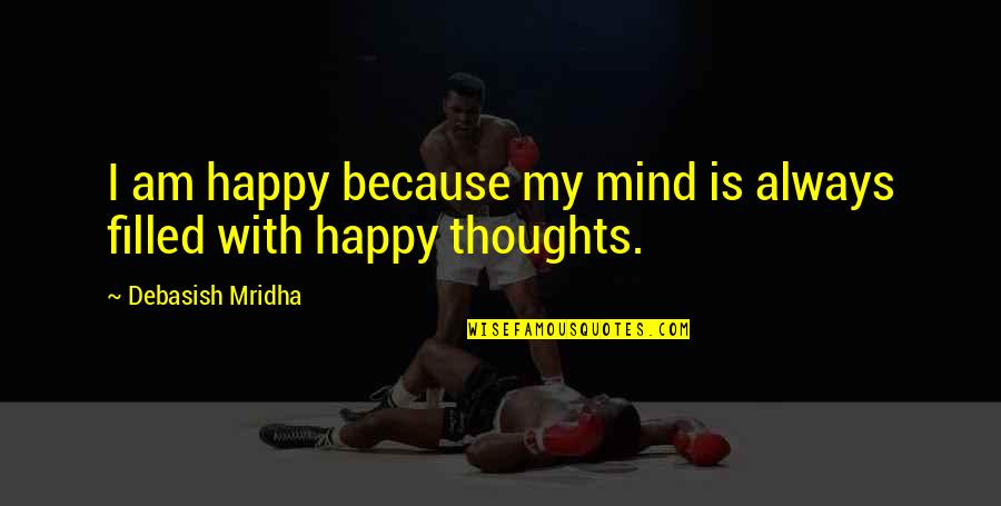 Life Is Filled With Quotes By Debasish Mridha: I am happy because my mind is always