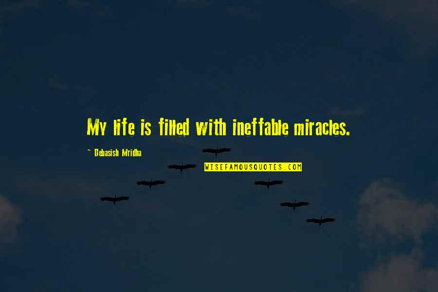 Life Is Filled With Quotes By Debasish Mridha: My life is filled with ineffable miracles.