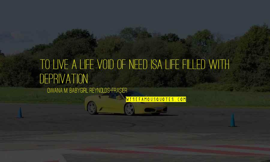 Life Is Filled With Quotes By Qwana M. BabyGirl Reynolds-Frasier: TO LIVE A LIFE VOID OF NEED ISA