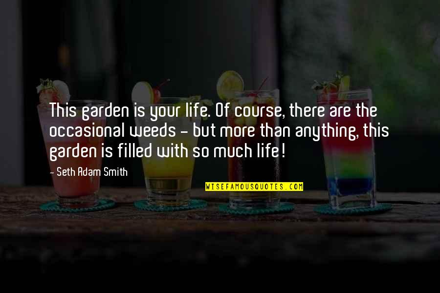 Life Is Filled With Quotes By Seth Adam Smith: This garden is your life. Of course, there