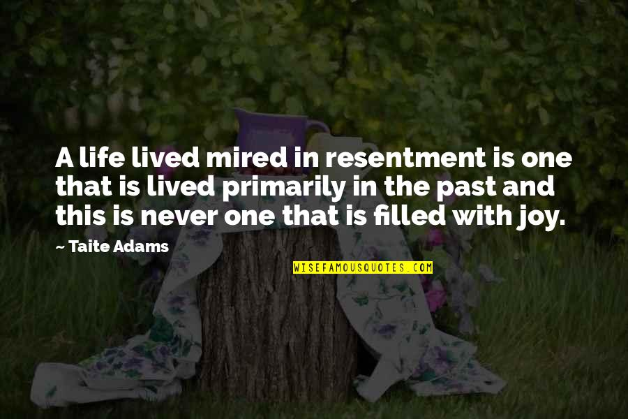 Life Is Filled With Quotes By Taite Adams: A life lived mired in resentment is one