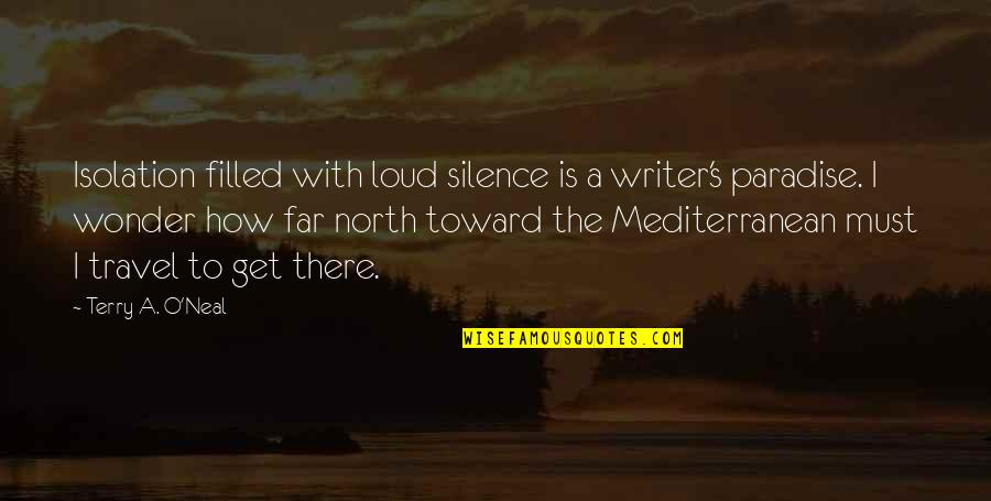 Life Is Filled With Quotes By Terry A. O'Neal: Isolation filled with loud silence is a writer's