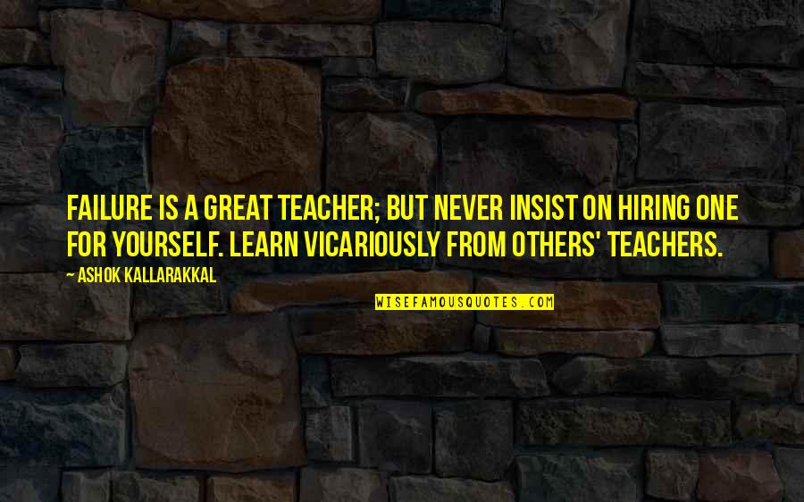 Life Is For Learning Quotes By Ashok Kallarakkal: Failure is a great teacher; but never insist