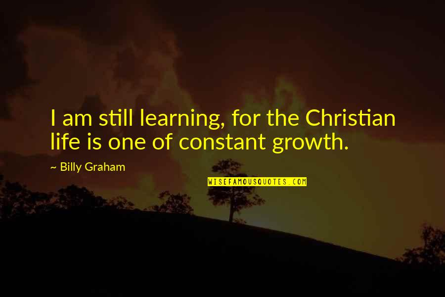 Life Is For Learning Quotes By Billy Graham: I am still learning, for the Christian life