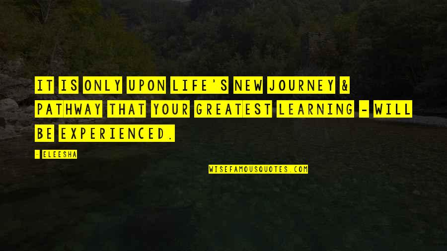Life Is For Learning Quotes By Eleesha: It is only upon life's new journey &