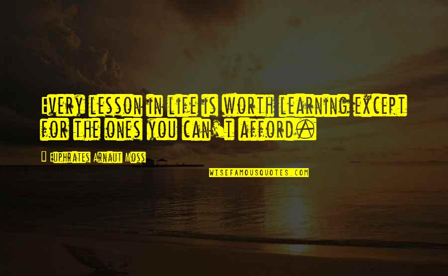 Life Is For Learning Quotes By Euphrates Arnaut Moss: Every lesson in life is worth learning except