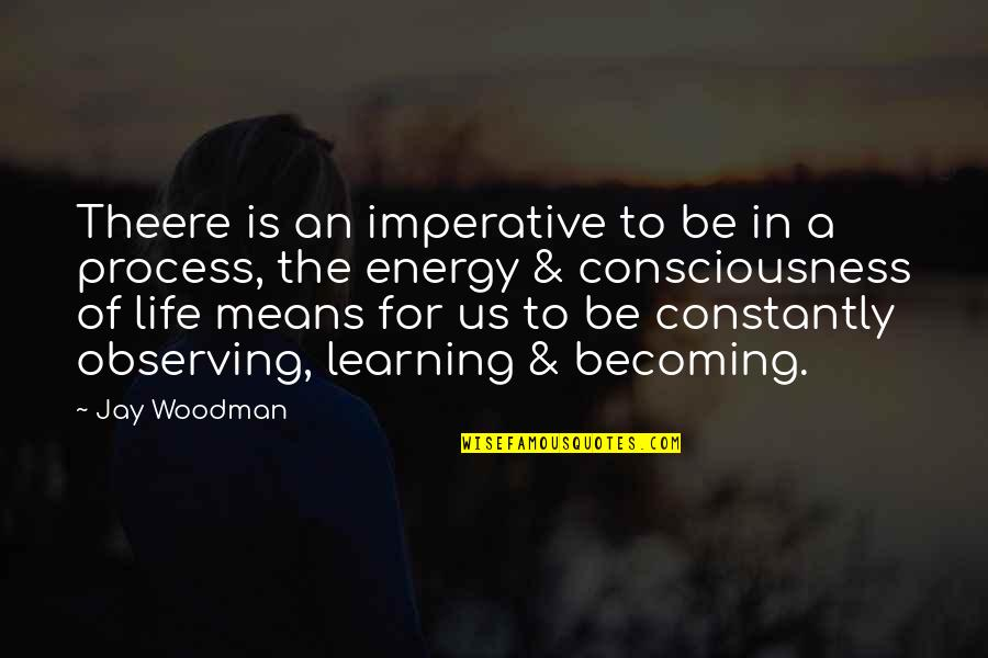 Life Is For Learning Quotes By Jay Woodman: Theere is an imperative to be in a