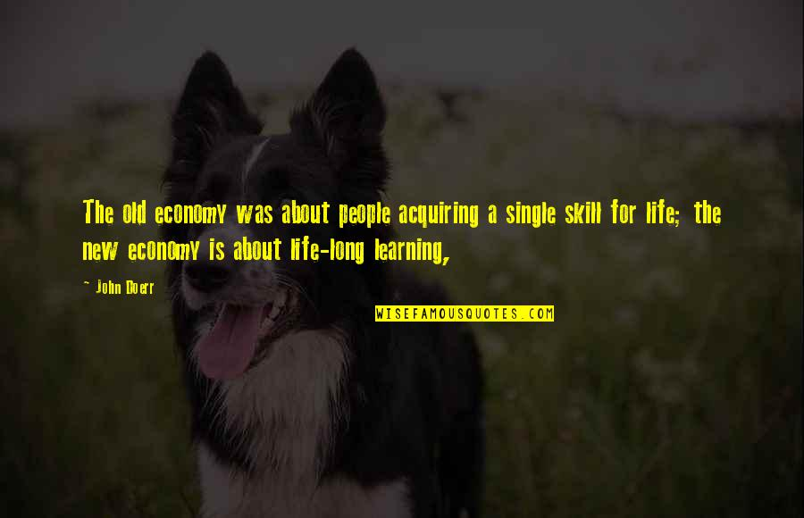 Life Is For Learning Quotes By John Doerr: The old economy was about people acquiring a