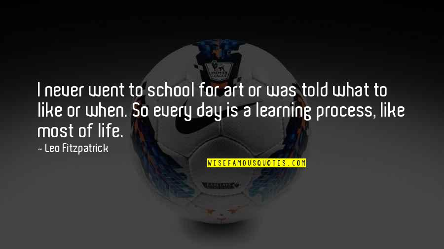 Life Is For Learning Quotes By Leo Fitzpatrick: I never went to school for art or