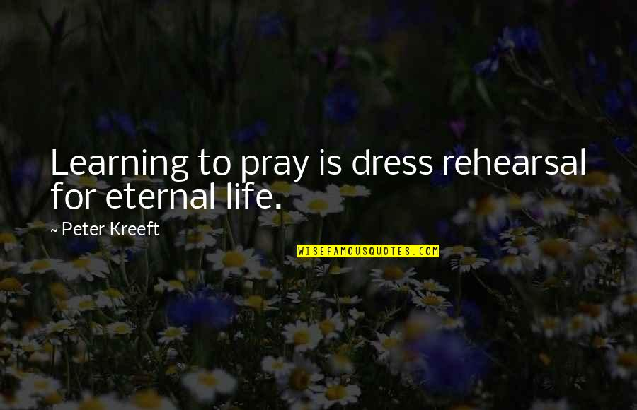 Life Is For Learning Quotes By Peter Kreeft: Learning to pray is dress rehearsal for eternal