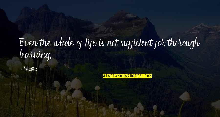 Life Is For Learning Quotes By Plautus: Even the whole of life is not sufficient