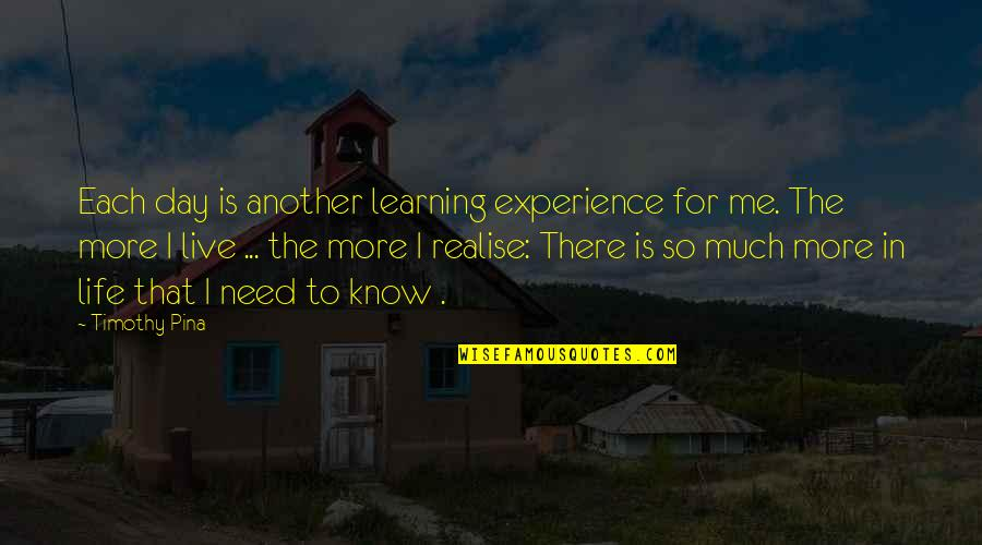 Life Is For Learning Quotes By Timothy Pina: Each day is another learning experience for me.