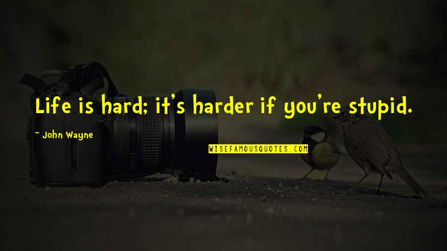 Life Is Hard Funny Quotes By John Wayne: Life is hard; it's harder if you're stupid.