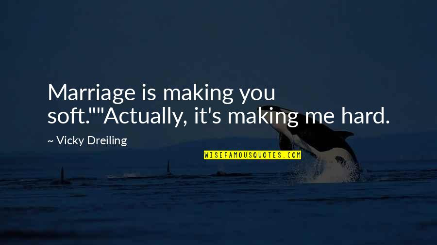"""Life Is Hard Funny Quotes By Vicky Dreiling: Marriage is making you soft.""""""""Actually, it's making me"""