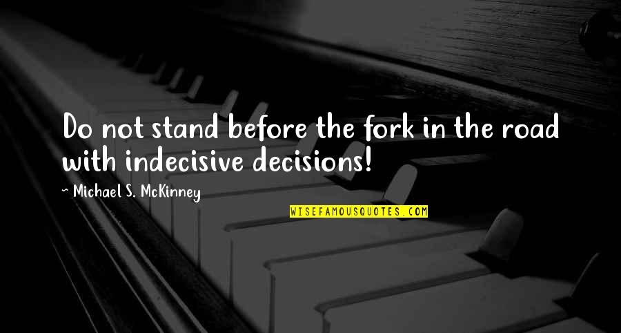 Life Is Indecisive Quotes By Michael S. McKinney: Do not stand before the fork in the