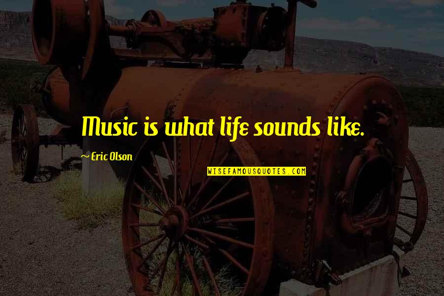 Life Is Like Music Quotes By Eric Olson: Music is what life sounds like.