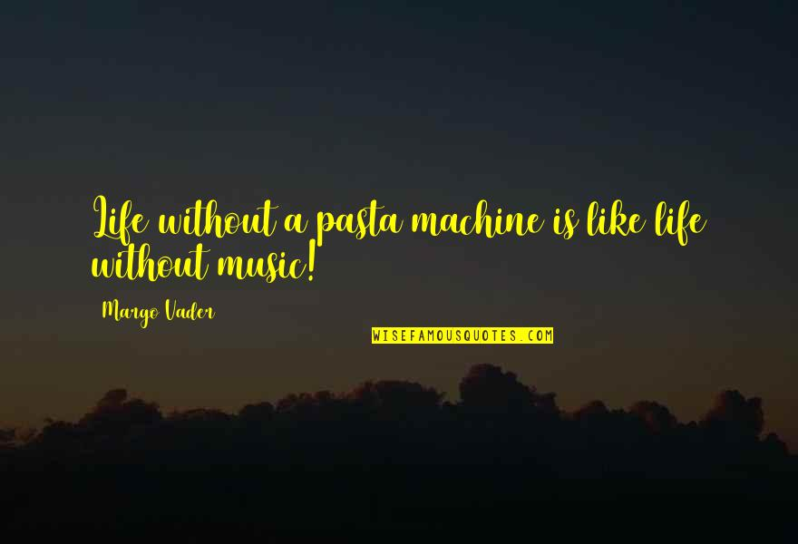 Life Is Like Music Quotes By Margo Vader: Life without a pasta machine is like life