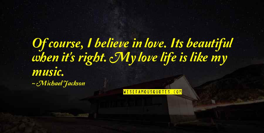 Life Is Like Music Quotes By Michael Jackson: Of course, I believe in love. Its beautiful