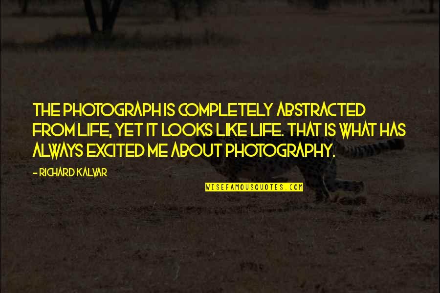 Life Is Like Photography Quotes By Richard Kalvar: The photograph is completely abstracted from life, yet
