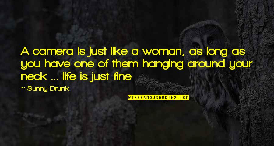 Life Is Like Photography Quotes By Sunny-Drunk: A camera is just like a woman, as