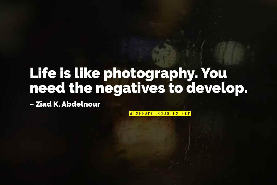 Life Is Like Photography Quotes By Ziad K. Abdelnour: Life is like photography. You need the negatives