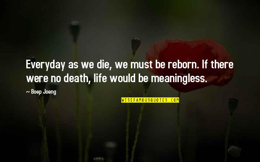 Life Is Meaningless Without You Quotes By Boep Joeng: Everyday as we die, we must be reborn.