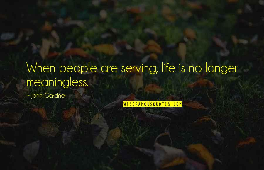 Life Is Meaningless Without You Quotes By John Gardner: When people are serving, life is no longer