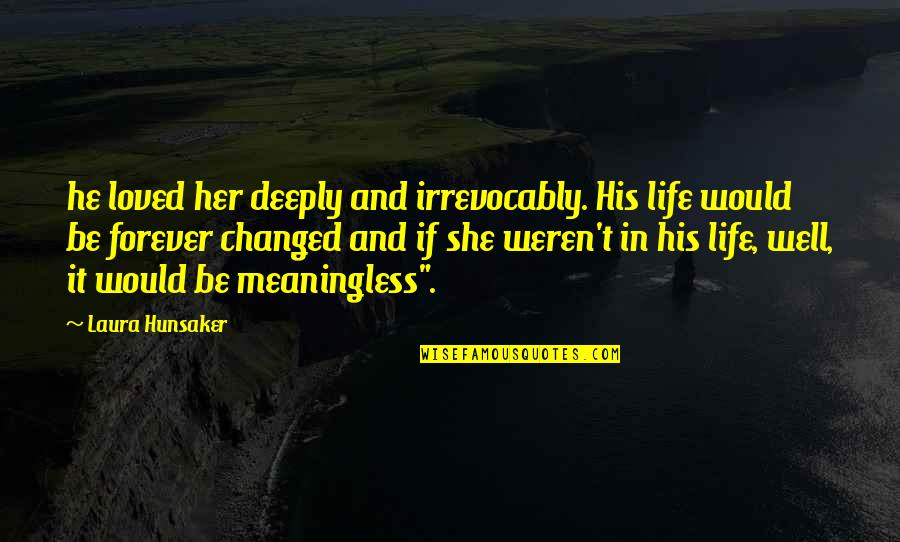 Life Is Meaningless Without You Quotes By Laura Hunsaker: he loved her deeply and irrevocably. His life