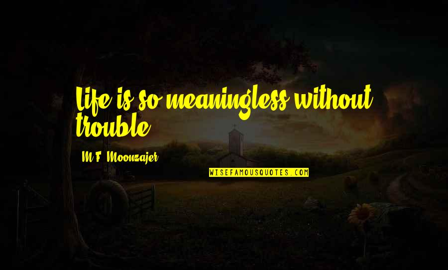 Life Is Meaningless Without You Quotes By M.F. Moonzajer: Life is so meaningless without trouble.