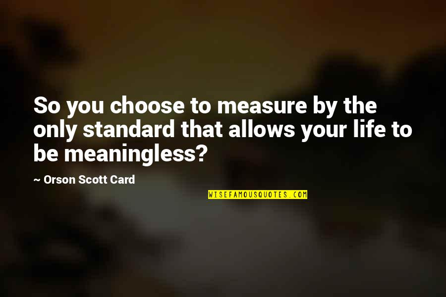 Life Is Meaningless Without You Quotes By Orson Scott Card: So you choose to measure by the only