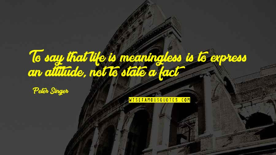 Life Is Meaningless Without You Quotes By Peter Singer: To say that life is meaningless is to