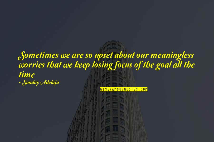 Life Is Meaningless Without You Quotes By Sunday Adelaja: Sometimes we are so upset about our meaningless