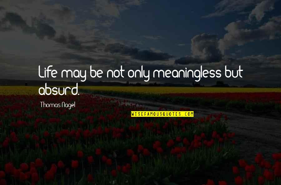 Life Is Meaningless Without You Quotes By Thomas Nagel: Life may be not only meaningless but absurd.