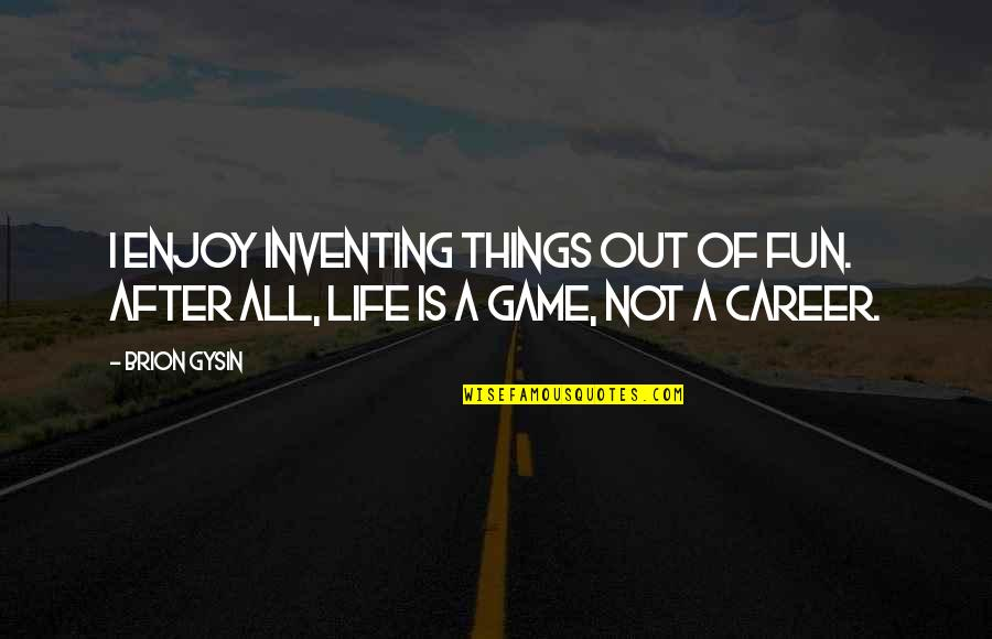 Life Is Not A Game Quotes By Brion Gysin: I enjoy inventing things out of fun. After