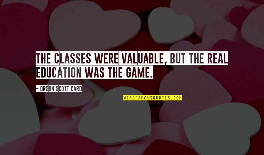 Life Is Not A Game Quotes By Orson Scott Card: The classes were valuable, but the real education