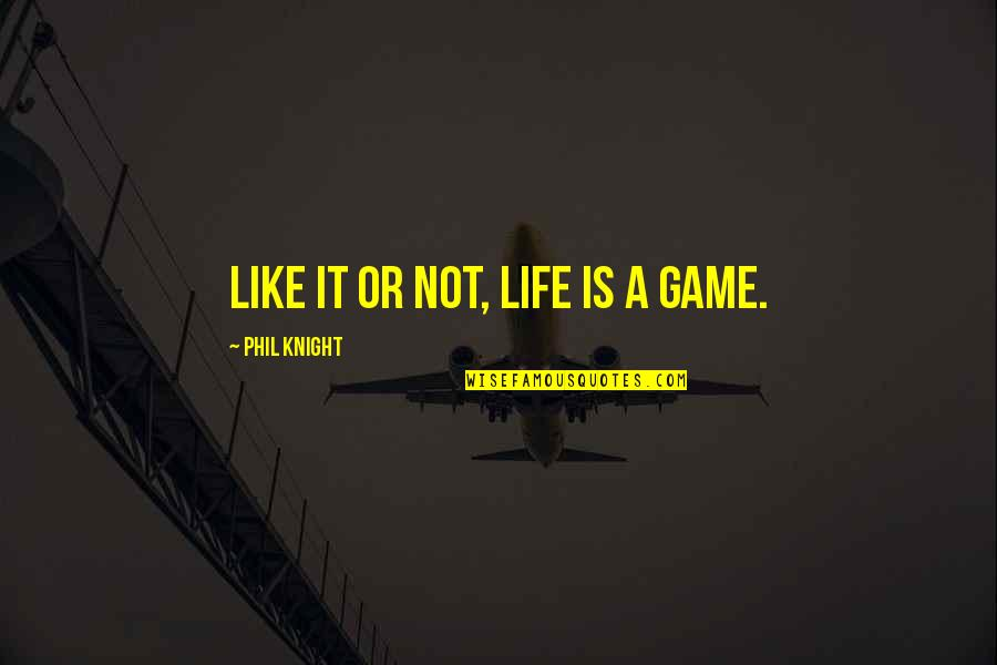Life Is Not A Game Quotes By Phil Knight: Like it or not, life is a game.