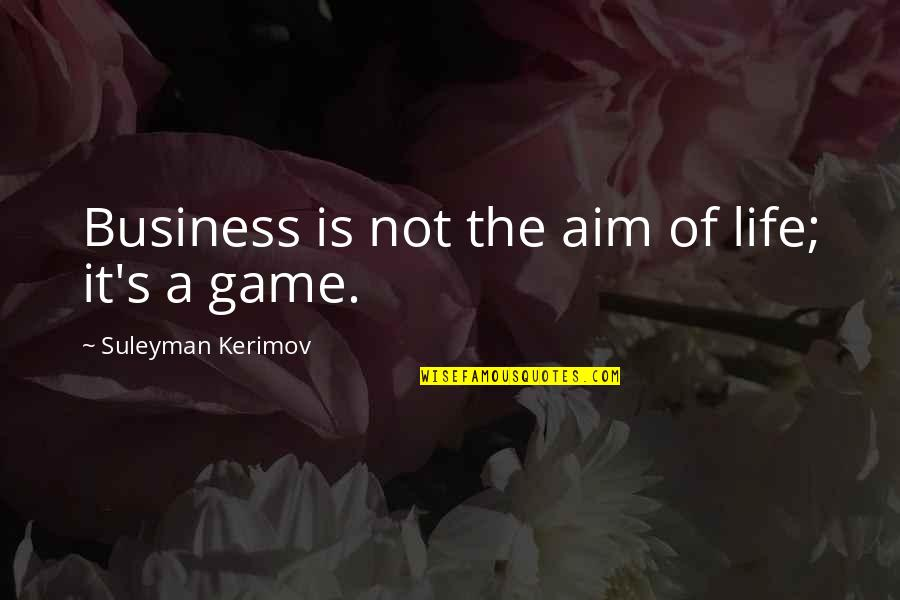 Life Is Not A Game Quotes By Suleyman Kerimov: Business is not the aim of life; it's