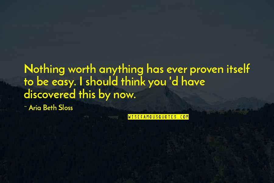 Life Is Not Easy As We Think Quotes By Aria Beth Sloss: Nothing worth anything has ever proven itself to