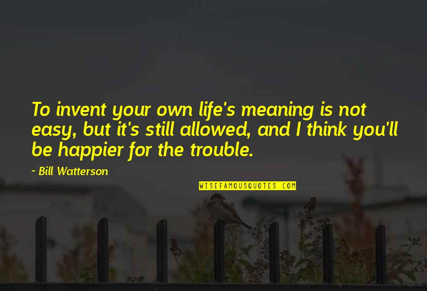Life Is Not Easy As We Think Quotes By Bill Watterson: To invent your own life's meaning is not