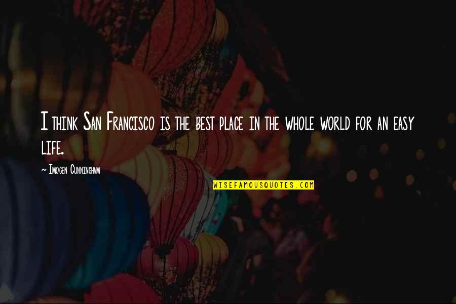 Life Is Not Easy As We Think Quotes By Imogen Cunningham: I think San Francisco is the best place