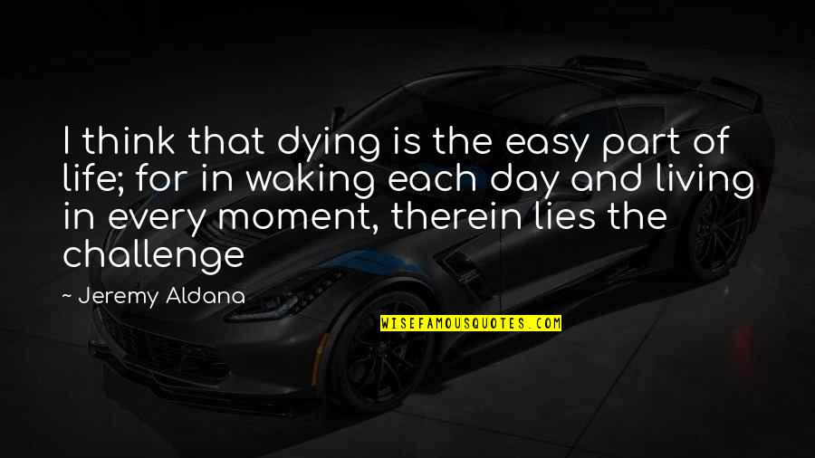 Life Is Not Easy As We Think Quotes By Jeremy Aldana: I think that dying is the easy part